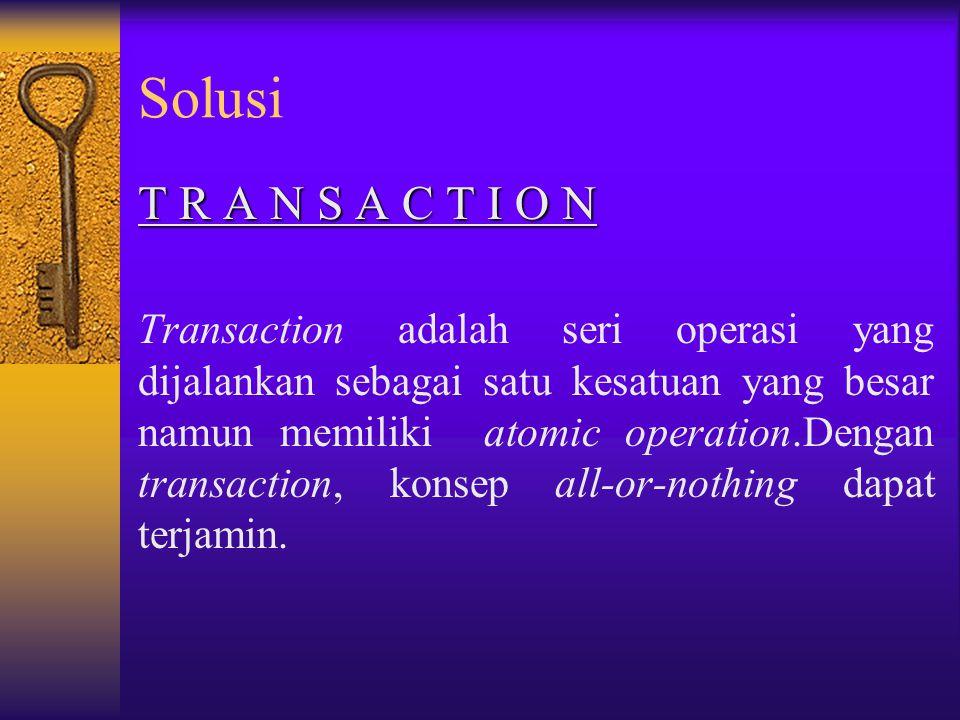 Solusi T R A N S A C T I O N Transaction adalah seri operasi yang dijalankan sebagai satu kesatuan yang besar namun memiliki atomic operation.Dengan transaction, konsep all-or-nothing dapat terjamin.