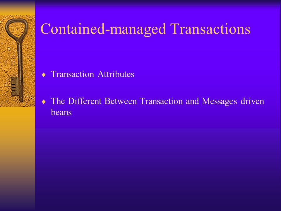 Contained-managed Transactions  Transaction Attributes  The Different Between Transaction and Messages driven beans