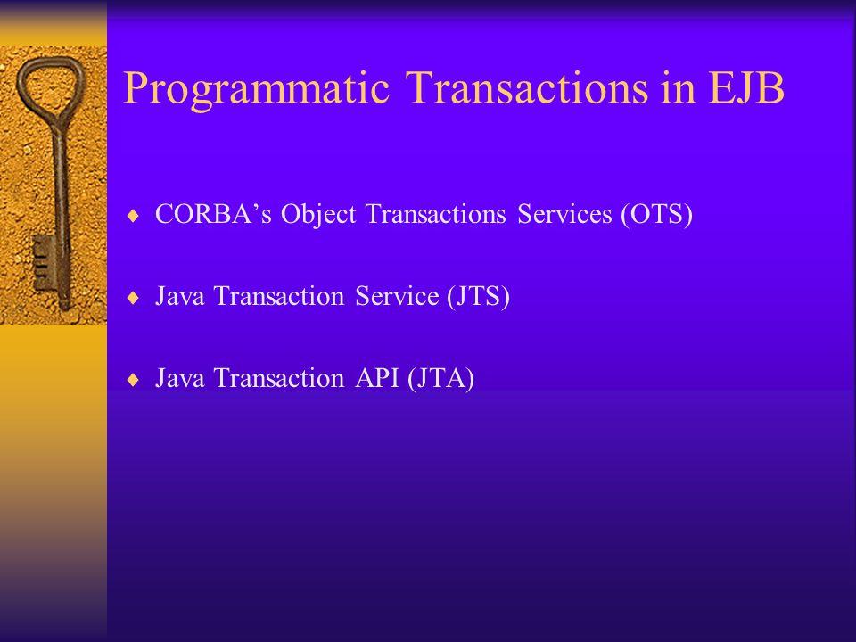 Programmatic Transactions in EJB  CORBA's Object Transactions Services (OTS)  Java Transaction Service (JTS)  Java Transaction API (JTA)