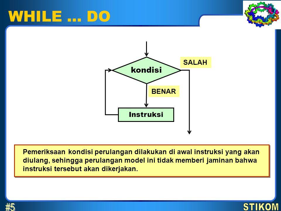 WHILE … DO kondisi BENAR SALAH Instruksi Pemeriksaan kondisi perulangan dilakukan di awal instruksi yang akan diulang, sehingga perulangan model ini t