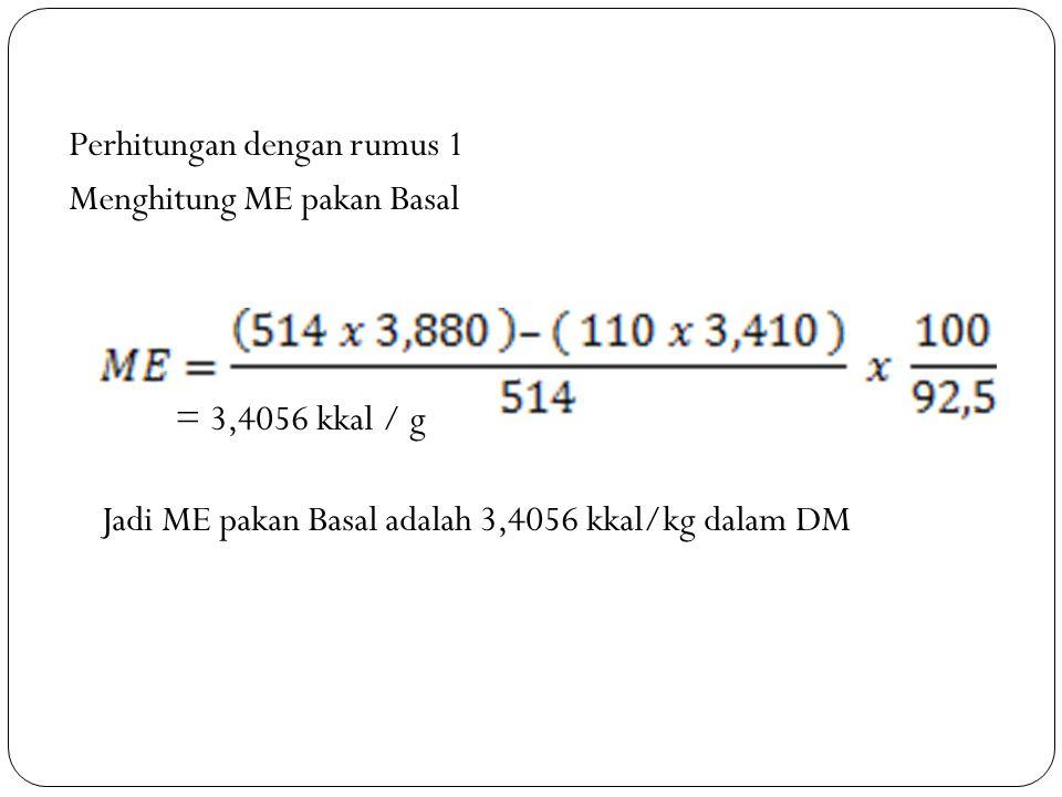 Perhitungan dengan rumus 1 Menghitung ME pakan Basal = 3,4056 kkal / g Jadi ME pakan Basal adalah 3,4056 kkal/kg dalam DM