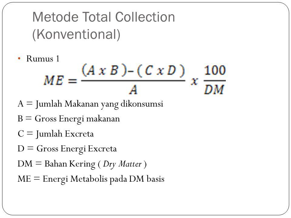 Metode Total Collection (Konventional) Rumus 1 A = Jumlah Makanan yang dikonsumsi B = Gross Energi makanan C = Jumlah Excreta D = Gross Energi Excreta DM = Bahan Kering ( Dry Matter ) ME = Energi Metabolis pada DM basis
