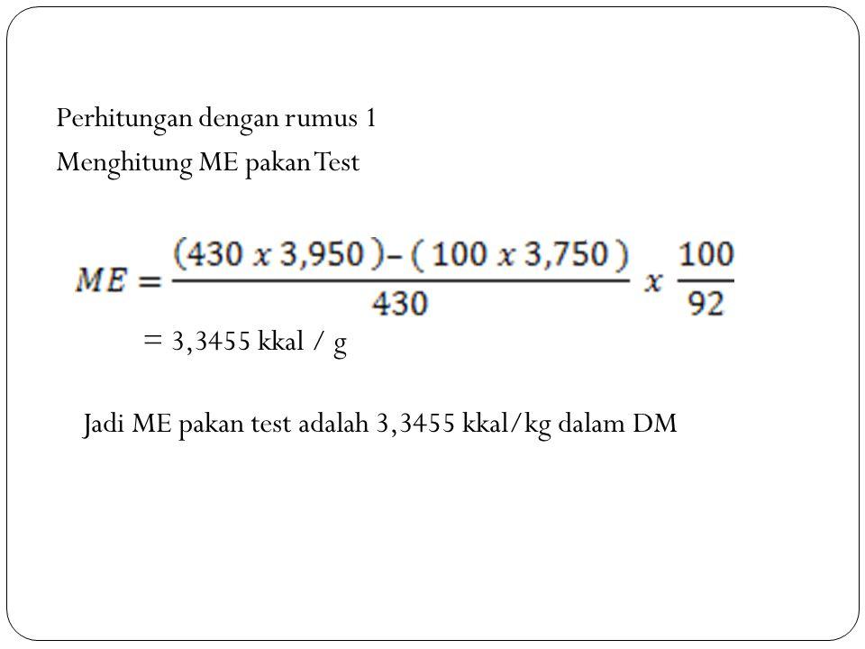 Perhitungan dengan rumus 1 Menghitung ME pakan Test = 3,3455 kkal / g Jadi ME pakan test adalah 3,3455 kkal/kg dalam DM