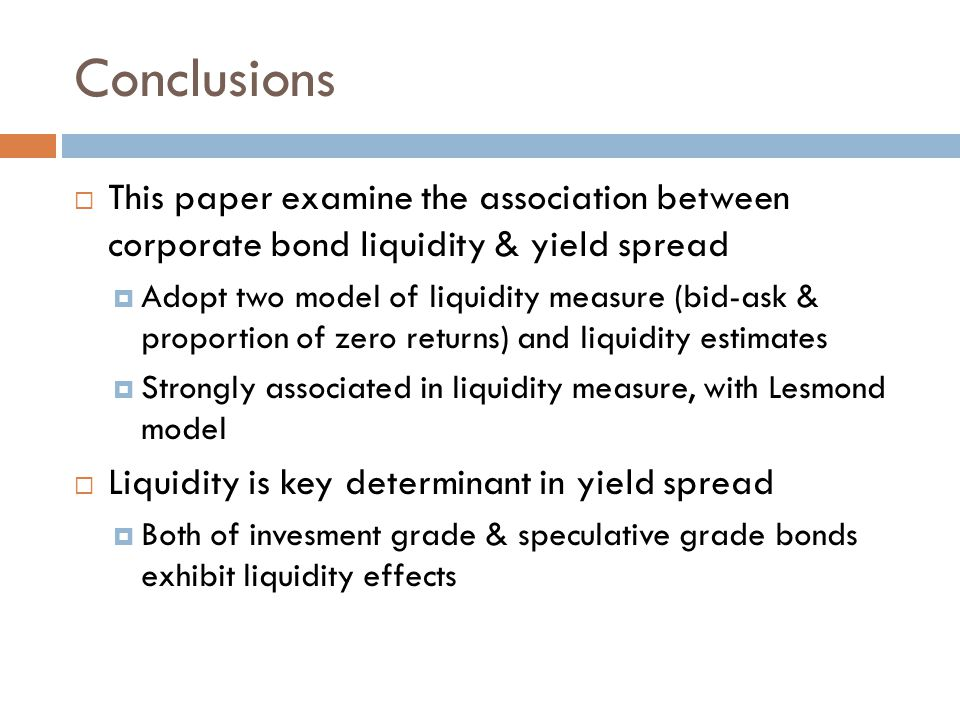 Conclusions  This paper examine the association between corporate bond liquidity & yield spread  Adopt two model of liquidity measure (bid-ask & pro