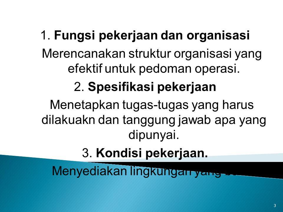 3 1. Fungsi pekerjaan dan organisasi Merencanakan struktur organisasi yang efektif untuk pedoman operasi. 2. Spesifikasi pekerjaan Menetapkan tugas-tu