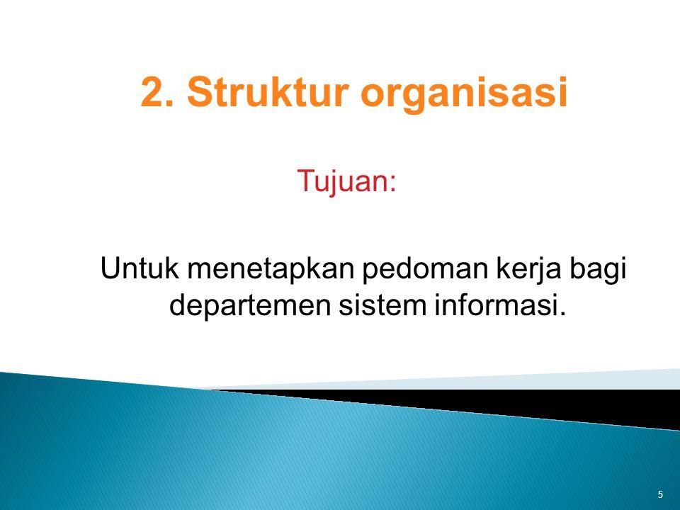5 2. Struktur organisasi Tujuan: Untuk menetapkan pedoman kerja bagi departemen sistem informasi.