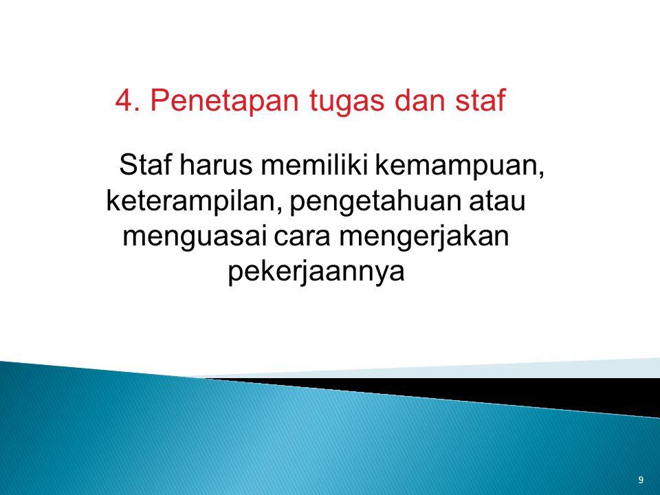 9 4. Penetapan tugas dan staf Staf harus memiliki kemampuan, keterampilan, pengetahuan atau menguasai cara mengerjakan pekerjaannya