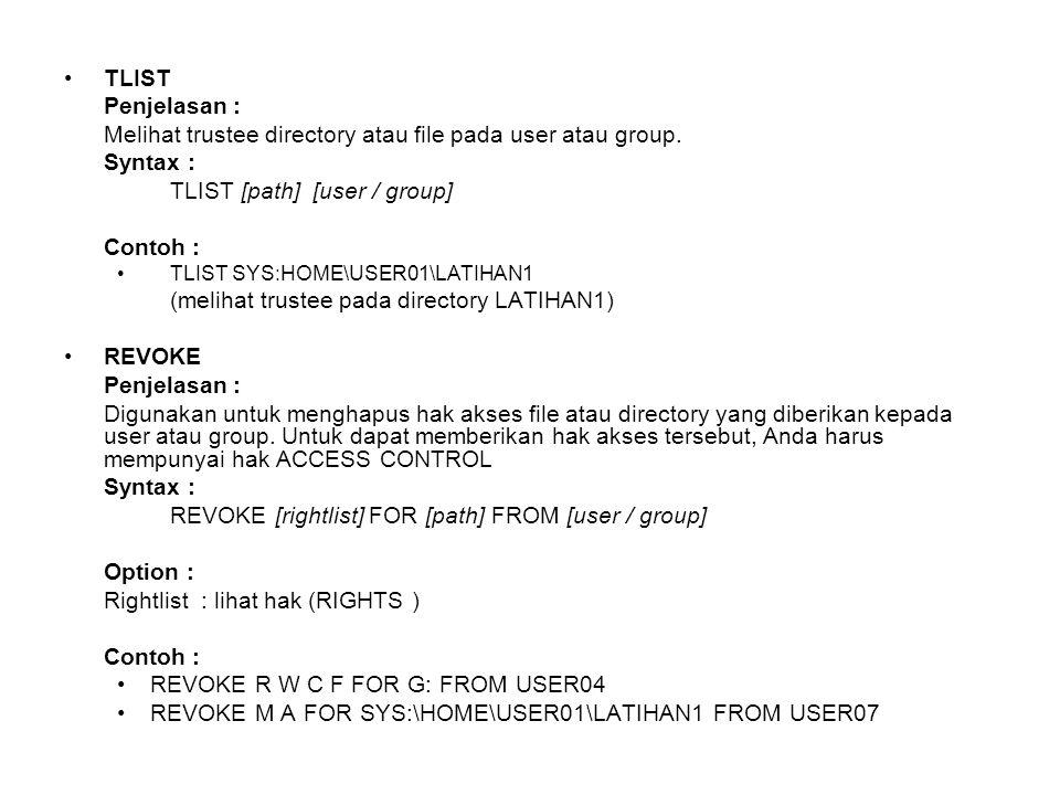 TLIST Penjelasan : Melihat trustee directory atau file pada user atau group. Syntax : TLIST [path] [user / group] Contoh : TLIST SYS:HOME\USER01\LATIH