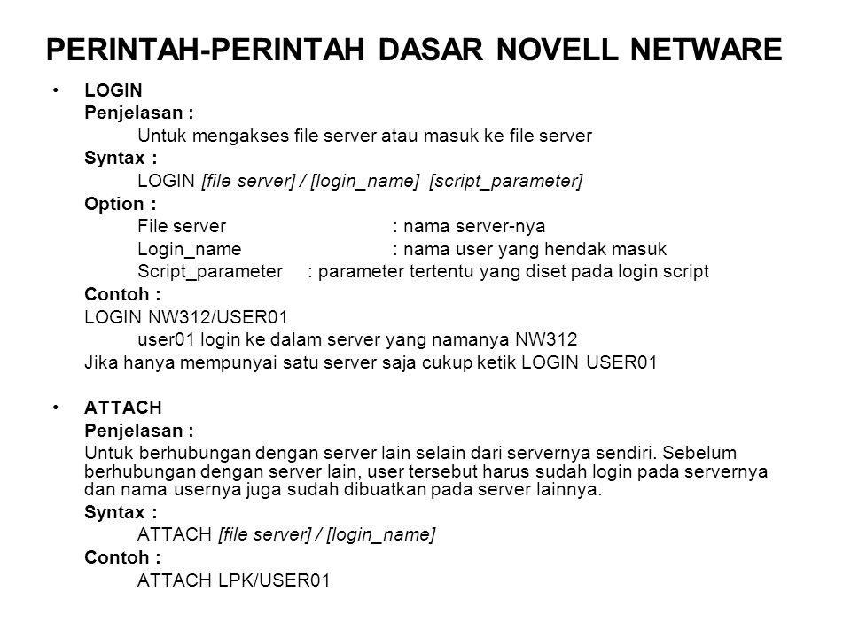 LOGOUT Penjelasan : Untuk keluar dari file server Syntax : LOGOUT [file server] Option : File server: nama server-nya Contoh : LOGOUT LOGOUT LPK Jika Anda login pada server NW312 dan server LPK maka setelah intruksi tersebut, Anda akan kembali ke server default yaitu NW312 SETPASS Penjelasan : Untuk merubah password jika user tersebut diberikan hak pada file ini Contoh : SETPASS Enter new password for NW312/USER01: user01 Retype new password for NW312/USER01: user01 The password for NW312/USER01 has been changed (selama Anda mengetik password tidak terlihat di monitor)