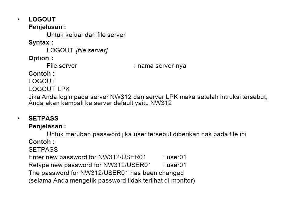 LOGOUT Penjelasan : Untuk keluar dari file server Syntax : LOGOUT [file server] Option : File server: nama server-nya Contoh : LOGOUT LOGOUT LPK Jika