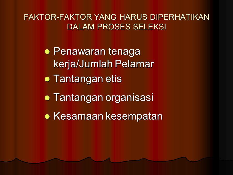 FAKTOR-FAKTOR YANG HARUS DIPERHATIKAN DALAM PROSES SELEKSI Penawaran tenaga kerja/Jumlah Pelamar Penawaran tenaga kerja/Jumlah Pelamar Tantangan etis