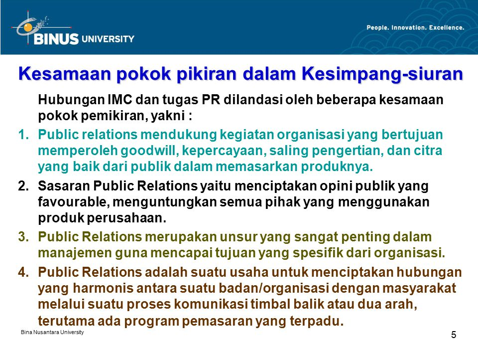 Bina Nusantara University 5 Kesamaan pokok pikiran dalam Kesimpang-siuran Hubungan IMC dan tugas PR dilandasi oleh beberapa kesamaan pokok pemikiran, yakni : 1.Public relations mendukung kegiatan organisasi yang bertujuan memperoleh goodwill, kepercayaan, saling pengertian, dan citra yang baik dari publik dalam memasarkan produknya.