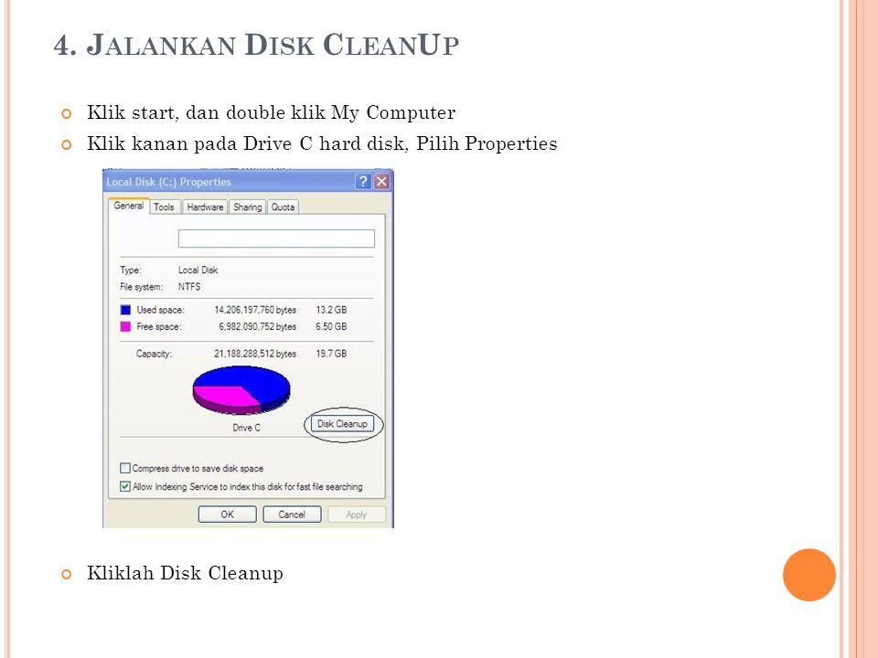 4. J ALANKAN D ISK C LEAN U P Klik start, dan double klik My Computer Klik kanan pada Drive C hard disk, Pilih Properties Kliklah Disk Cleanup