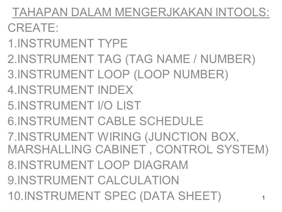 1 TAHAPAN DALAM MENGERJKAKAN INTOOLS: CREATE: 1.INSTRUMENT TYPE 2.INSTRUMENT TAG (TAG NAME / NUMBER) 3.INSTRUMENT LOOP (LOOP NUMBER) 4.INSTRUMENT INDEX 5.INSTRUMENT I/O LIST 6.INSTRUMENT CABLE SCHEDULE 7.INSTRUMENT WIRING (JUNCTION BOX, MARSHALLING CABINET, CONTROL SYSTEM) 8.INSTRUMENT LOOP DIAGRAM 9.INSTRUMENT CALCULATION 10.INSTRUMENT SPEC (DATA SHEET)