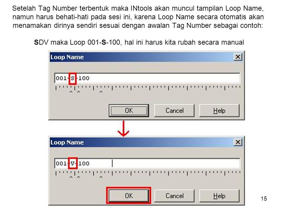 15 Setelah Tag Number terbentuk maka INtools akan muncul tampilan Loop Name, namun harus behati-hati pada sesi ini, karena Loop Name secara otomatis akan menamakan dirinya sendiri sesuai dengan awalan Tag Number sebagai contoh: SDV maka Loop 001-S-100, hal ini harus kita rubah secara manual