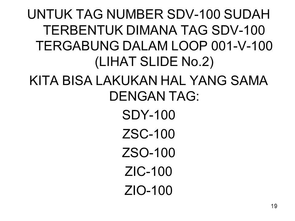 19 UNTUK TAG NUMBER SDV-100 SUDAH TERBENTUK DIMANA TAG SDV-100 TERGABUNG DALAM LOOP 001-V-100 (LIHAT SLIDE No.2) KITA BISA LAKUKAN HAL YANG SAMA DENGAN TAG: SDY-100 ZSC-100 ZSO-100 ZIC-100 ZIO-100