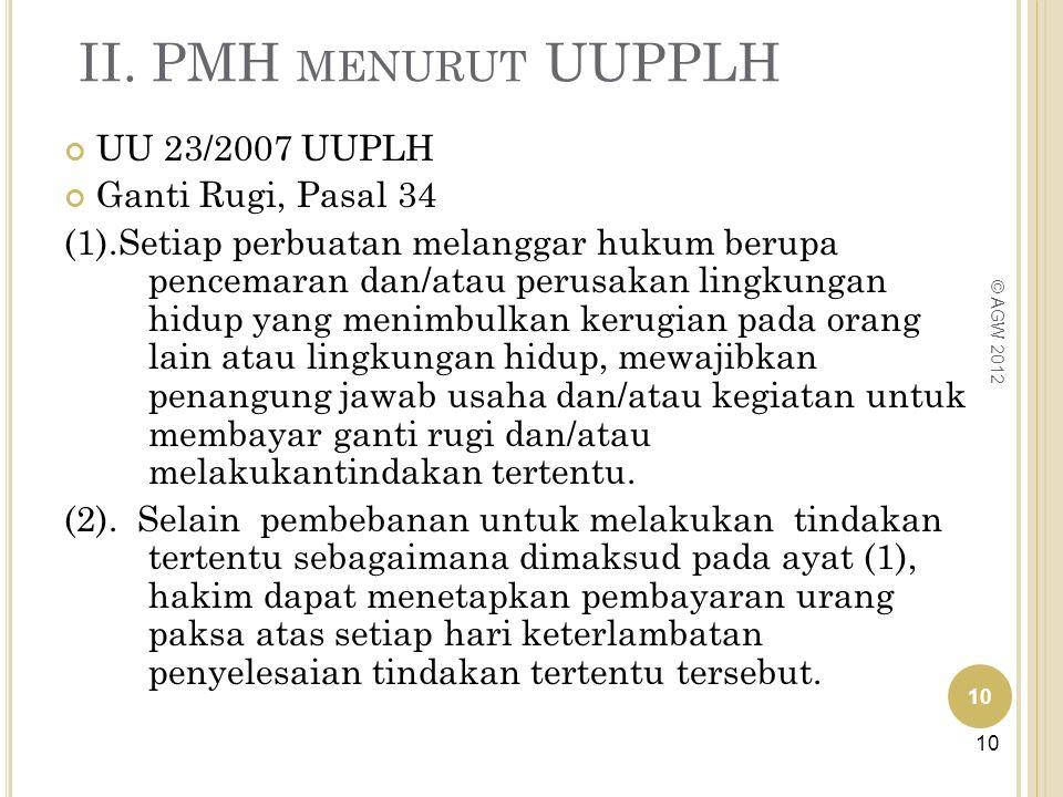 II. PMH MENURUT UUPPLH 10 © AGW 2012 UU 23/2007 UUPLH Ganti Rugi, Pasal 34 (1).Setiap perbuatan melanggar hukum berupa pencemaran dan/atau perusakan l