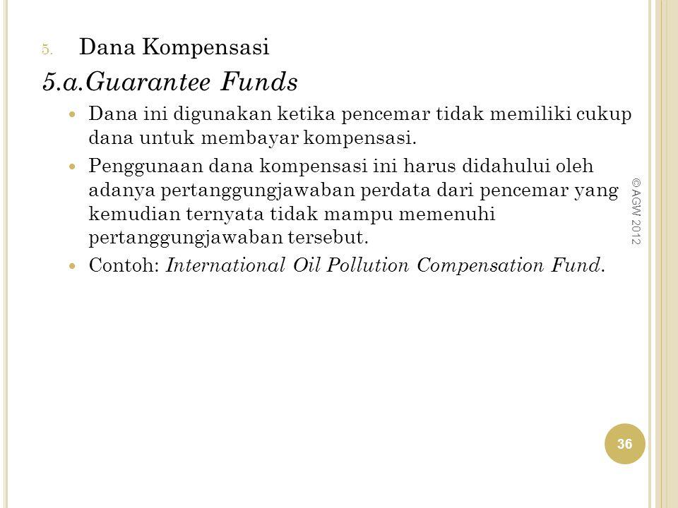 5. Dana Kompensasi 5.a.Guarantee Funds Dana ini digunakan ketika pencemar tidak memiliki cukup dana untuk membayar kompensasi. Penggunaan dana kompens