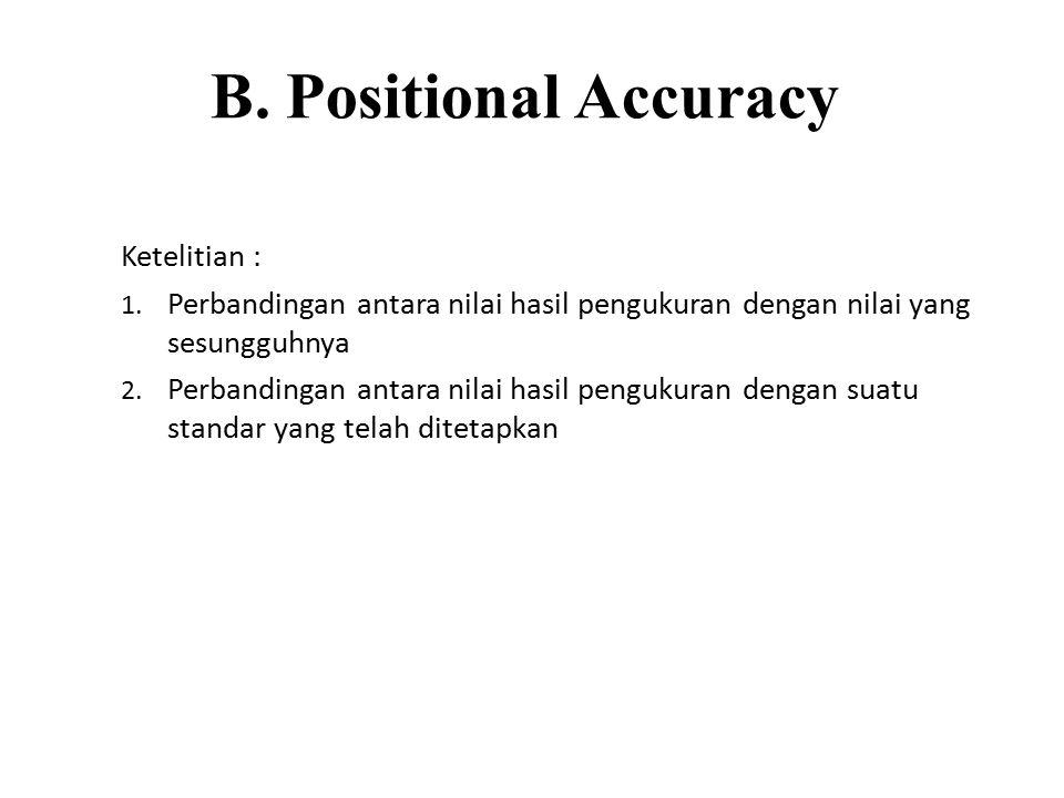 B. Positional Accuracy Ketelitian : 1. Perbandingan antara nilai hasil pengukuran dengan nilai yang sesungguhnya 2. Perbandingan antara nilai hasil pe
