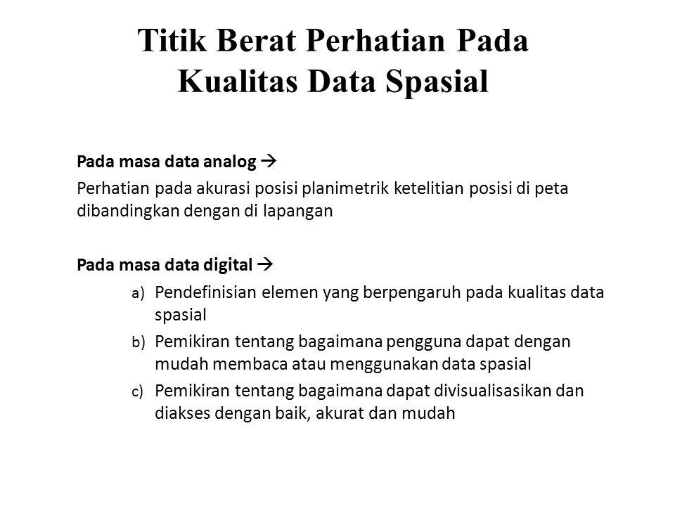 Titik Berat Perhatian Pada Kualitas Data Spasial Pada masa data analog  Perhatian pada akurasi posisi planimetrik ketelitian posisi di peta dibandingkan dengan di lapangan Pada masa data digital  a) Pendefinisian elemen yang berpengaruh pada kualitas data spasial b) Pemikiran tentang bagaimana pengguna dapat dengan mudah membaca atau menggunakan data spasial c) Pemikiran tentang bagaimana dapat divisualisasikan dan diakses dengan baik, akurat dan mudah