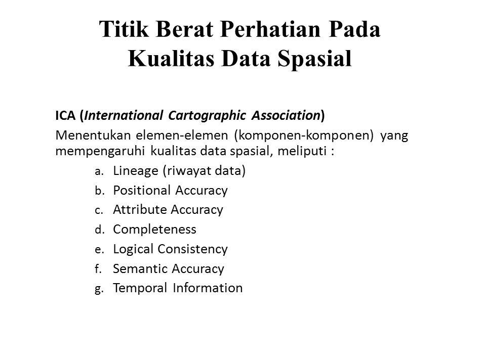 Titik Berat Perhatian Pada Kualitas Data Spasial ICA (International Cartographic Association) Menentukan elemen-elemen (komponen-komponen) yang mempengaruhi kualitas data spasial, meliputi : a.
