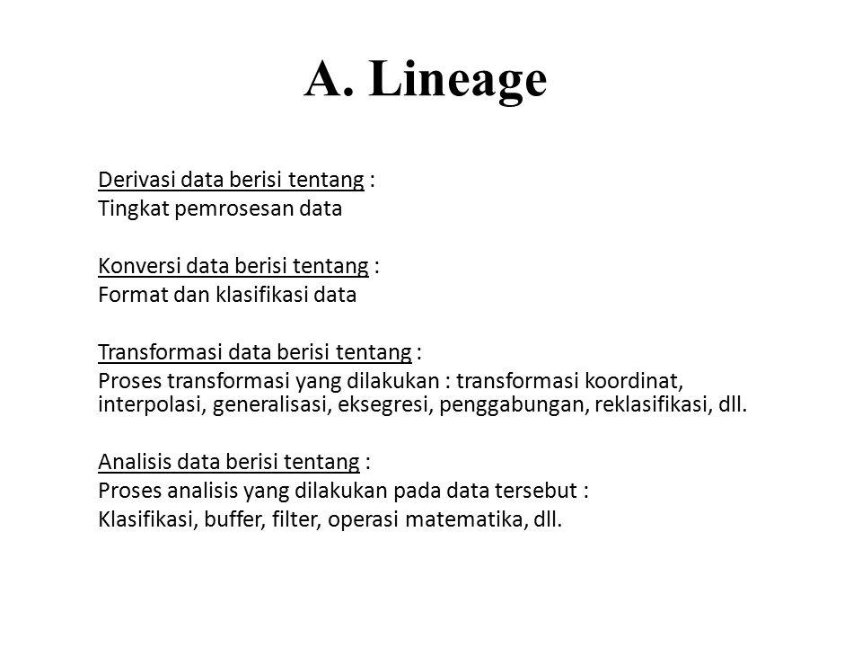 A. Lineage Derivasi data berisi tentang : Tingkat pemrosesan data Konversi data berisi tentang : Format dan klasifikasi data Transformasi data berisi