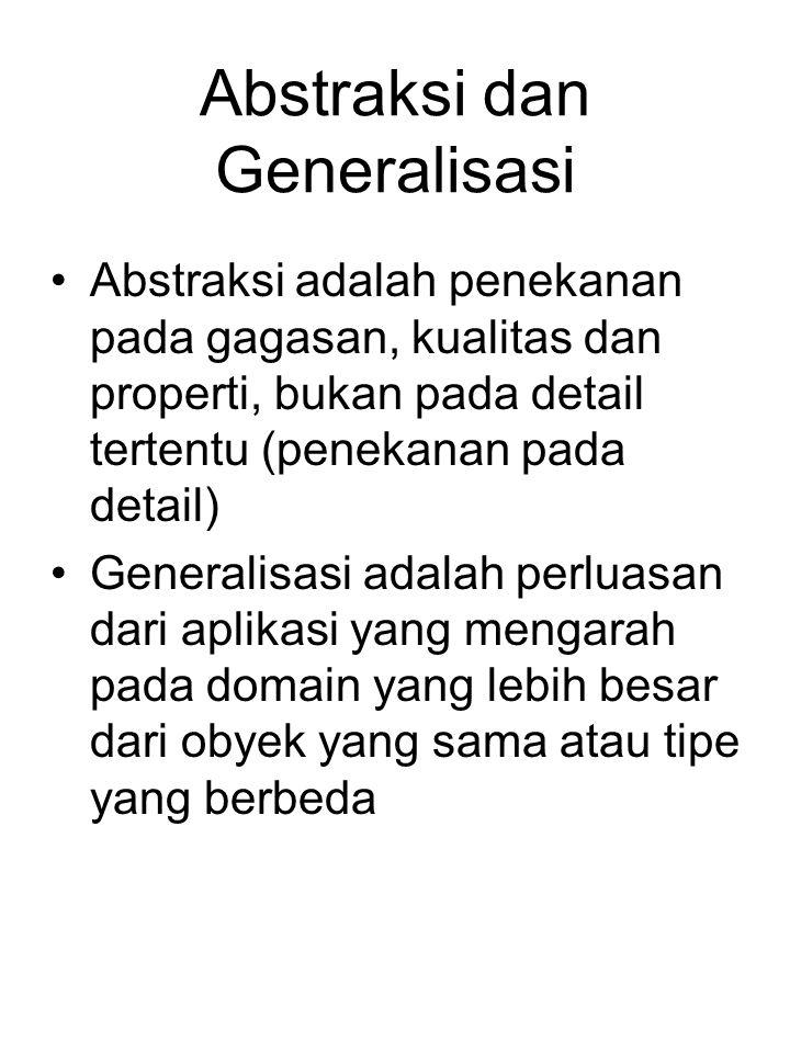 Abstraksi dan Generalisasi Abstraksi adalah penekanan pada gagasan, kualitas dan properti, bukan pada detail tertentu (penekanan pada detail) Generali