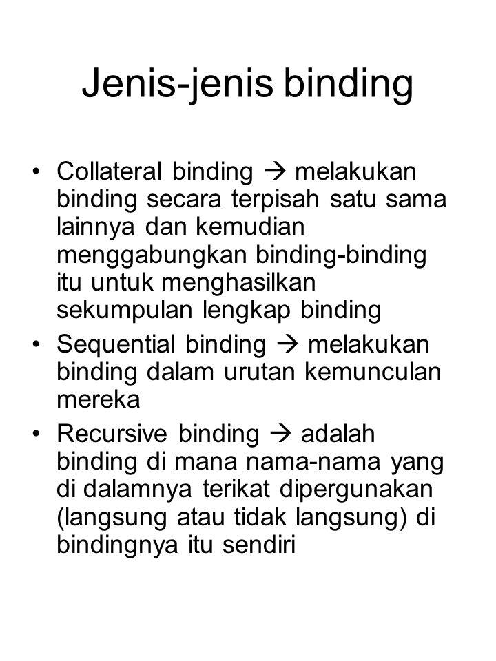 Jenis-jenis binding Collateral binding  melakukan binding secara terpisah satu sama lainnya dan kemudian menggabungkan binding-binding itu untuk menghasilkan sekumpulan lengkap binding Sequential binding  melakukan binding dalam urutan kemunculan mereka Recursive binding  adalah binding di mana nama-nama yang di dalamnya terikat dipergunakan (langsung atau tidak langsung) di bindingnya itu sendiri