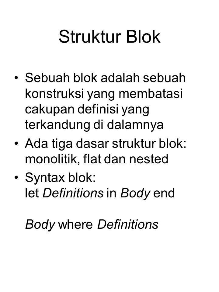 Struktur Blok Sebuah blok adalah sebuah konstruksi yang membatasi cakupan definisi yang terkandung di dalamnya Ada tiga dasar struktur blok: monolitik, flat dan nested Syntax blok: let Definitions in Body end Body where Definitions