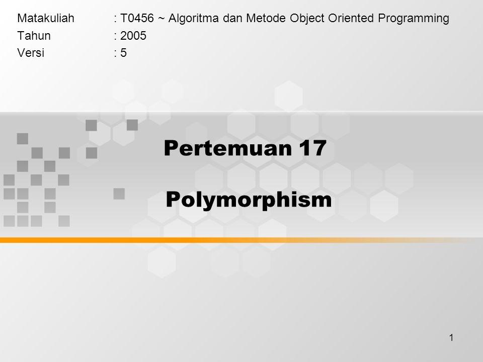 1 Pertemuan 17 Polymorphism Matakuliah: T0456 ~ Algoritma dan Metode Object Oriented Programming Tahun: 2005 Versi: 5
