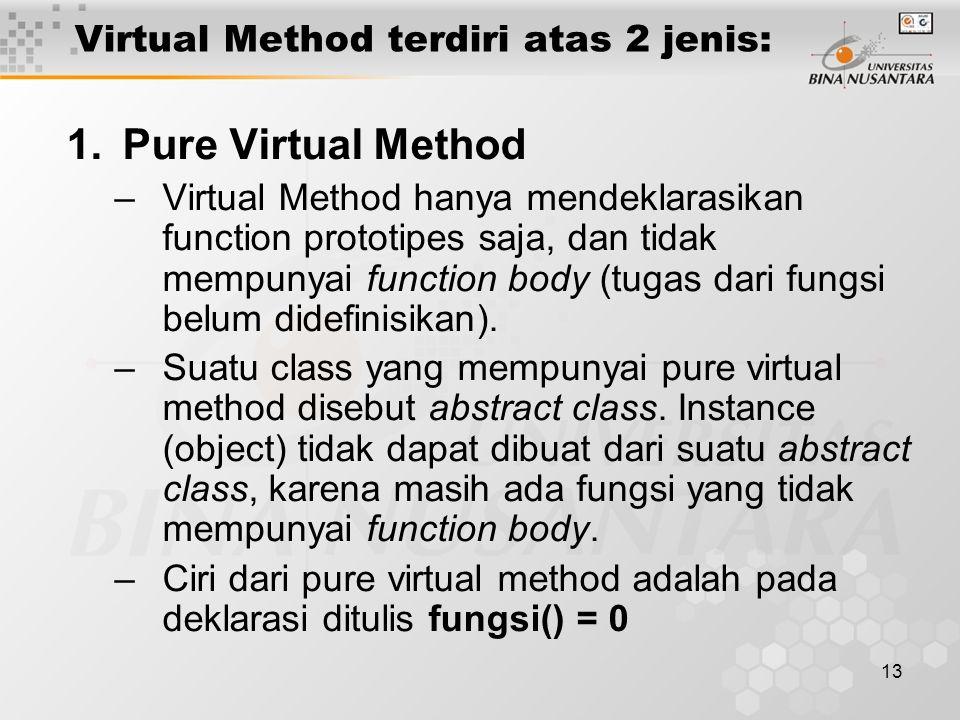 13 Virtual Method terdiri atas 2 jenis: 1.Pure Virtual Method –Virtual Method hanya mendeklarasikan function prototipes saja, dan tidak mempunyai function body (tugas dari fungsi belum didefinisikan).