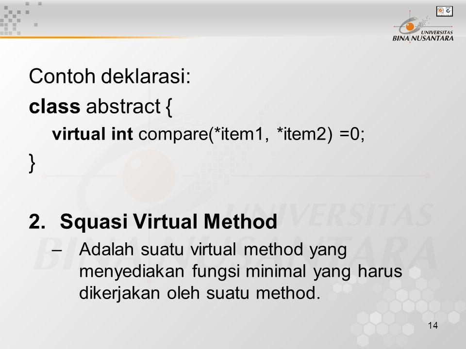 14 Contoh deklarasi: class abstract { virtual int compare(*item1, *item2) =0; } 2.Squasi Virtual Method –Adalah suatu virtual method yang menyediakan fungsi minimal yang harus dikerjakan oleh suatu method.