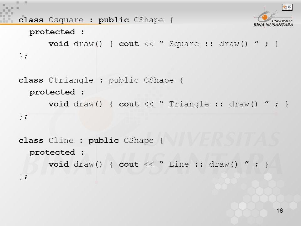 16 class Csquare : public CShape { protected : void draw() { cout << Square :: draw() ; } }; class Ctriangle : public CShape { protected : void draw() { cout << Triangle :: draw() ; } }; class Cline : public CShape { protected : void draw() { cout << Line :: draw() ; } };