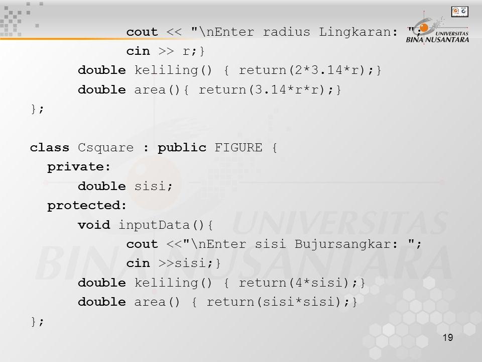19 cout << \nEnter radius Lingkaran: ; cin >> r;} double keliling() { return(2*3.14*r);} double area(){ return(3.14*r*r);} }; class Csquare : public FIGURE { private: double sisi; protected: void inputData(){ cout << \nEnter sisi Bujursangkar: ; cin >>sisi;} double keliling() { return(4*sisi);} double area() { return(sisi*sisi);} };