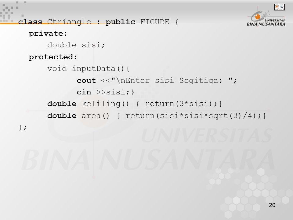 20 class Ctriangle : public FIGURE { private: double sisi; protected: void inputData(){ cout << \nEnter sisi Segitiga: ; cin >>sisi;} double keliling() { return(3*sisi);} double area() { return(sisi*sisi*sqrt(3)/4);} };