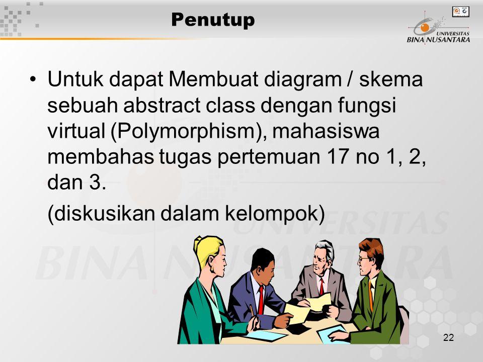 22 Penutup Untuk dapat Membuat diagram / skema sebuah abstract class dengan fungsi virtual (Polymorphism), mahasiswa membahas tugas pertemuan 17 no 1, 2, dan 3.