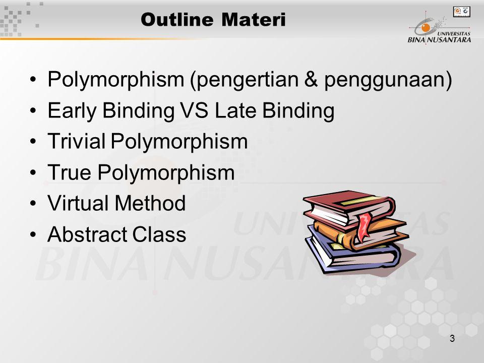 3 Outline Materi Polymorphism (pengertian & penggunaan) Early Binding VS Late Binding Trivial Polymorphism True Polymorphism Virtual Method Abstract Class