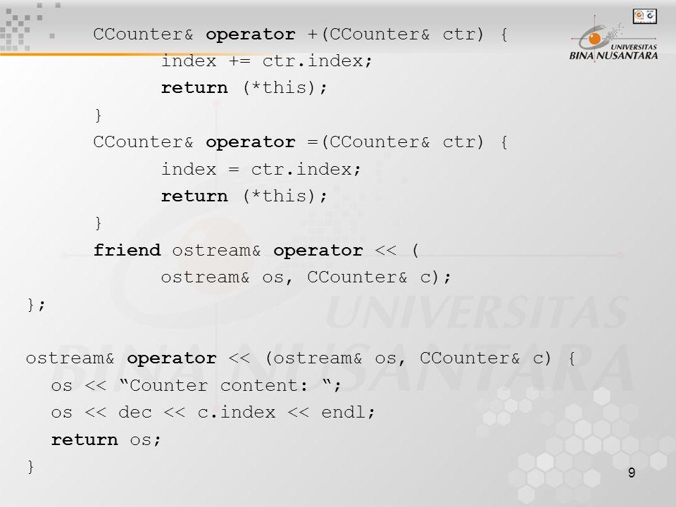 9 CCounter& operator +(CCounter& ctr) { index += ctr.index; return (*this); } CCounter& operator =(CCounter& ctr) { index = ctr.index; return (*this); } friend ostream& operator << ( ostream& os, CCounter& c); }; ostream& operator << (ostream& os, CCounter& c) { os << Counter content: ; os << dec << c.index << endl; return os; }