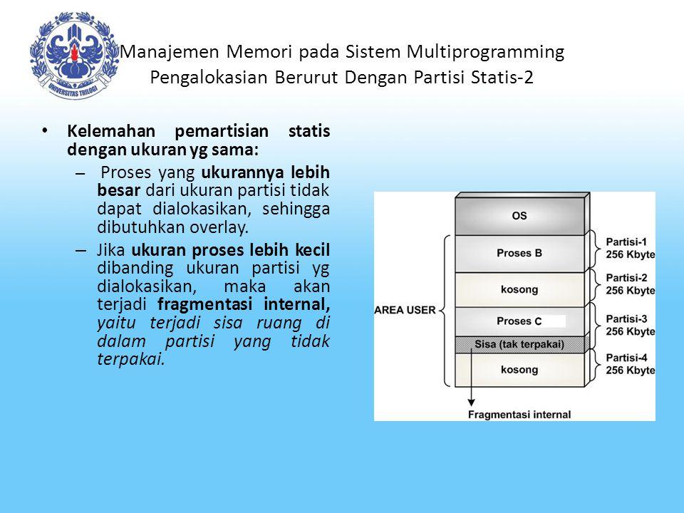 Manajemen Memori pada Sistem Multiprogramming Pengalokasian Berurut Dengan Partisi Statis-3 Pemartisian statis dengan ukuran berbeda mengantisipasi beragamnya ukuran proses, proses berukuran kecil diusahakan dialokasi ke partisi yang kecil, sedangkan proses besar diusahakan dialokasikan ke partisi yang besar, sehingga fragmentasi internal bisa ditekan seminim mungkin Pada pemartisian statis dgn ukuran berbeda, pengalokasian memori bisa dilakukan dengan 2 jenis strategi: – Satu antrian untuk tiap partisi Proses diantrikan pada partisi dengan ukuran terkecil yang bisa memuat proses (namun bisa terjadi antrian yg panjang) – Satu antrian untuk seluruh partisi Semua proses berada dlm satu antrian.