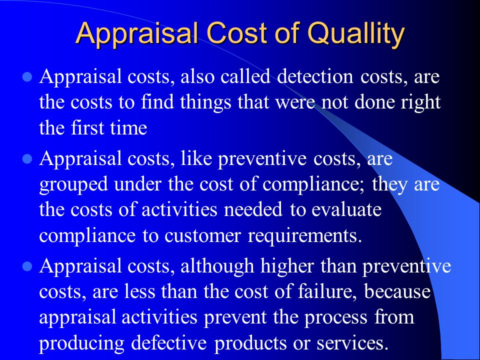 Appraisal Cost of Quallity Appraisal costs, also called detection costs, are the costs to find things that were not done right the first time Appraisal costs, like preventive costs, are grouped under the cost of compliance; they are the costs of activities needed to evaluate compliance to customer requirements.