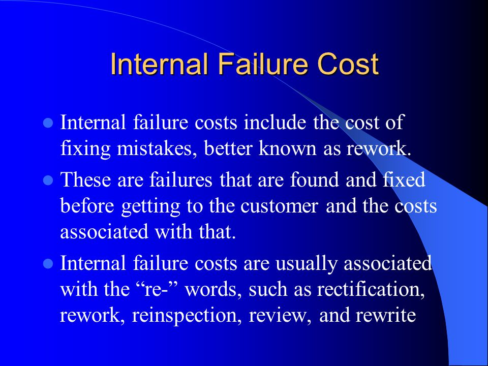 Failure Cost of Quality Also known as the costs of noncompliance, failure costs are the costs of not doing things right the first time.