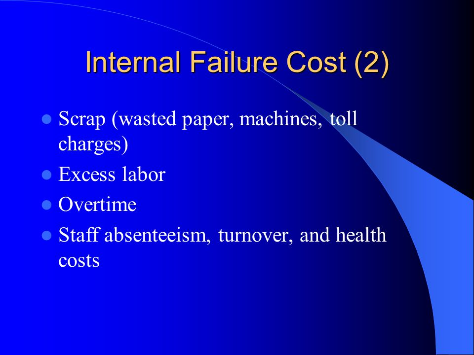 Internal Failure Cost (2) Scrap (wasted paper, machines, toll charges) Excess labor Overtime Staff absenteeism, turnover, and health costs
