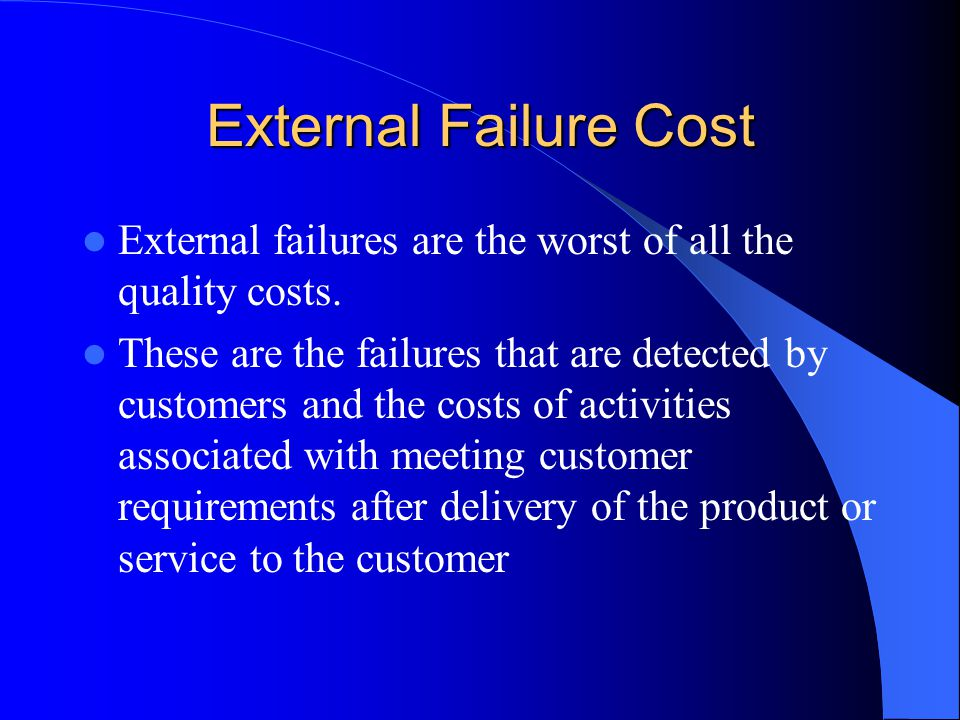 External Failure Cost External failures are the worst of all the quality costs.