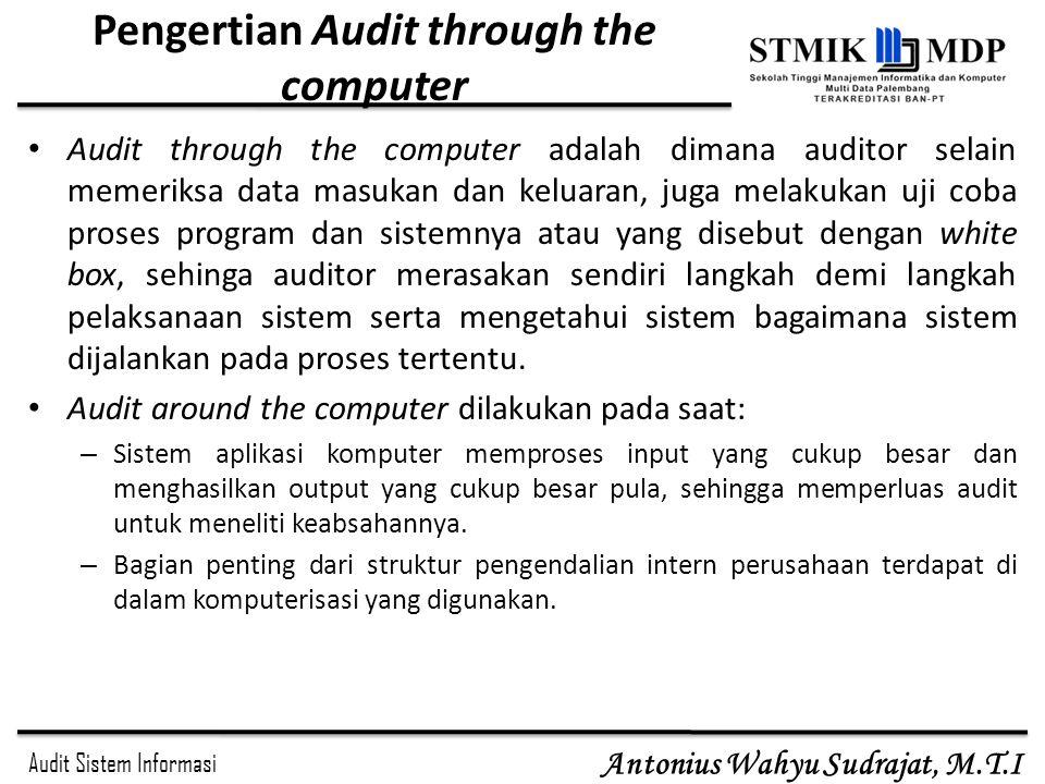Audit Sistem Informasi Antonius Wahyu Sudrajat, M.T.I Pengertian Audit through the computer Audit through the computer adalah dimana auditor selain me
