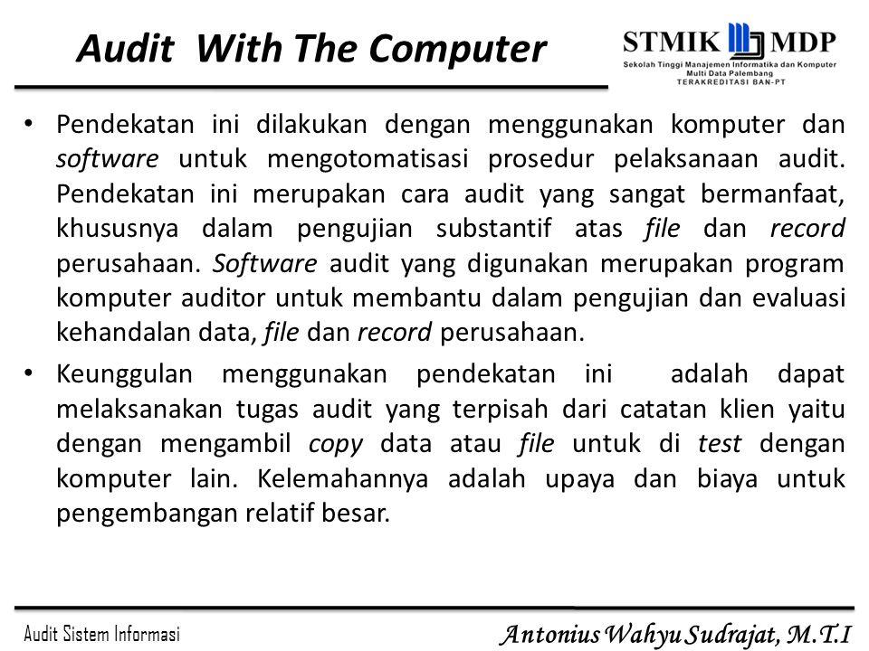 Audit Sistem Informasi Antonius Wahyu Sudrajat, M.T.I Audit With The Computer Pendekatan ini dilakukan dengan menggunakan komputer dan software untuk