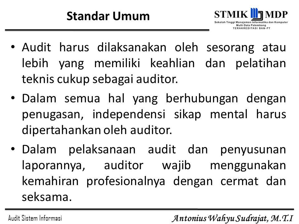Audit Sistem Informasi Antonius Wahyu Sudrajat, M.T.I Standar Umum Audit harus dilaksanakan oleh sesorang atau lebih yang memiliki keahlian dan pelati