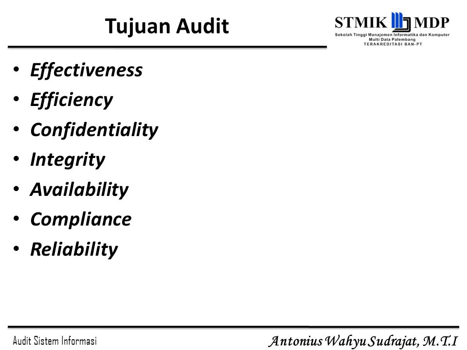 Audit Sistem Informasi Antonius Wahyu Sudrajat, M.T.I Tujuan Audit Effectiveness Efficiency Confidentiality Integrity Availability Compliance Reliabil