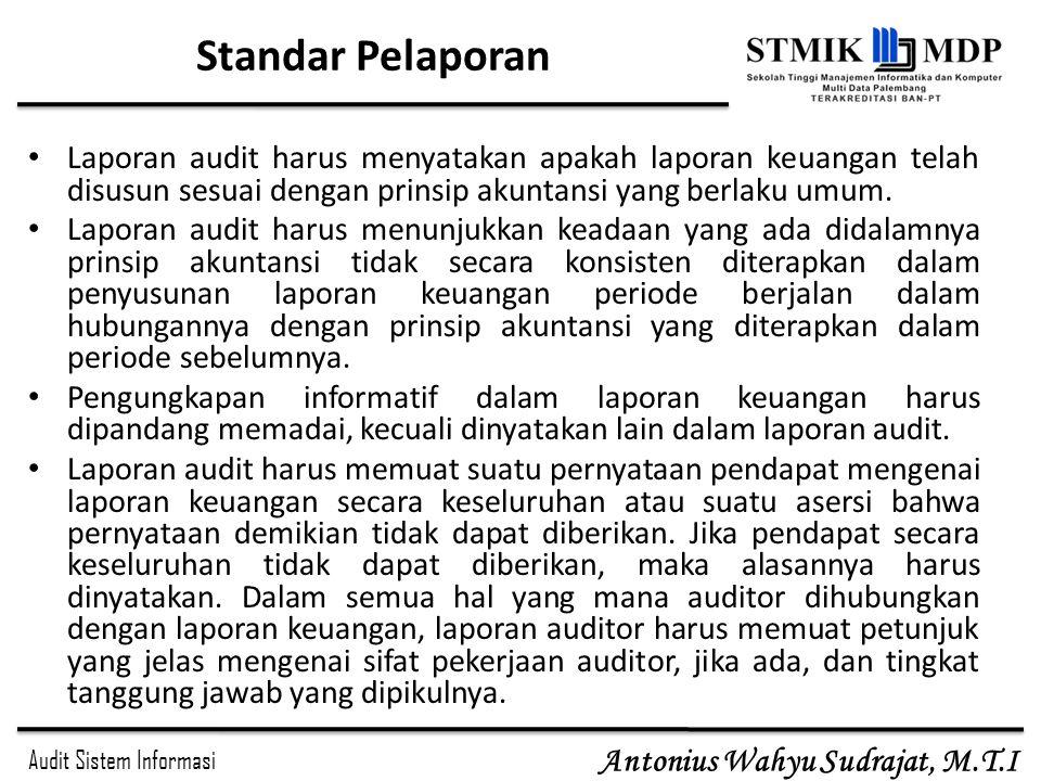 Audit Sistem Informasi Antonius Wahyu Sudrajat, M.T.I Standar Pelaporan Laporan audit harus menyatakan apakah laporan keuangan telah disusun sesuai de