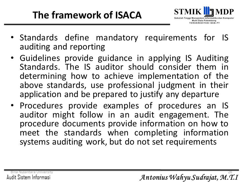 Audit Sistem Informasi Antonius Wahyu Sudrajat, M.T.I Bina Nusantara University26 The framework of ISACA Standards define mandatory requirements for I