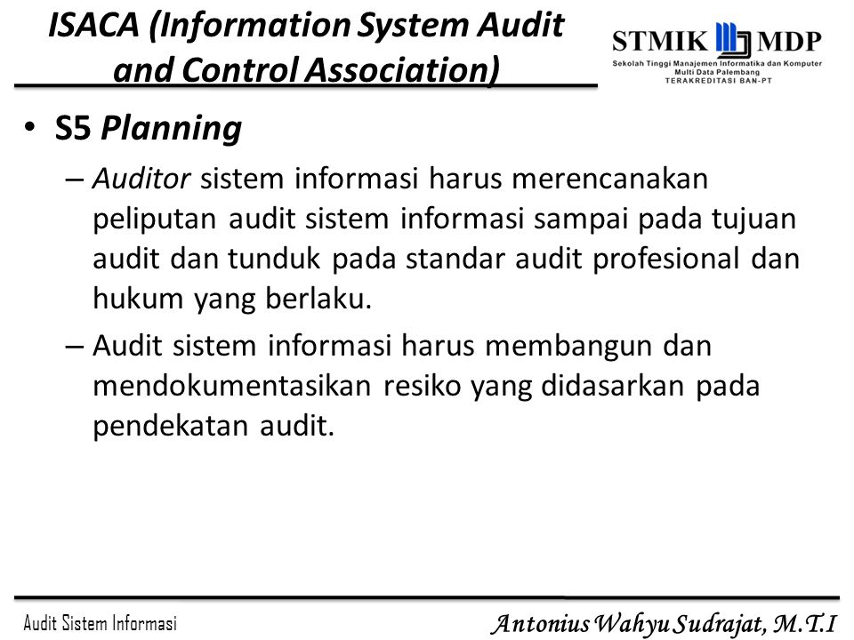 Audit Sistem Informasi Antonius Wahyu Sudrajat, M.T.I ISACA (Information System Audit and Control Association) S5 Planning – Auditor sistem informasi
